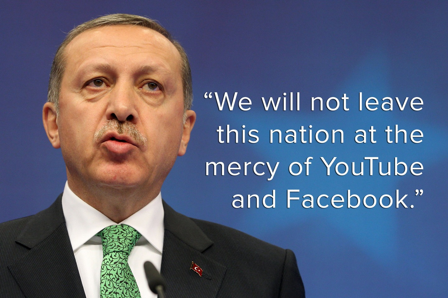 """We will not leave this nation at the mercy of YouTube and Facebook,"" Erdoğan said on March 7, 2014."