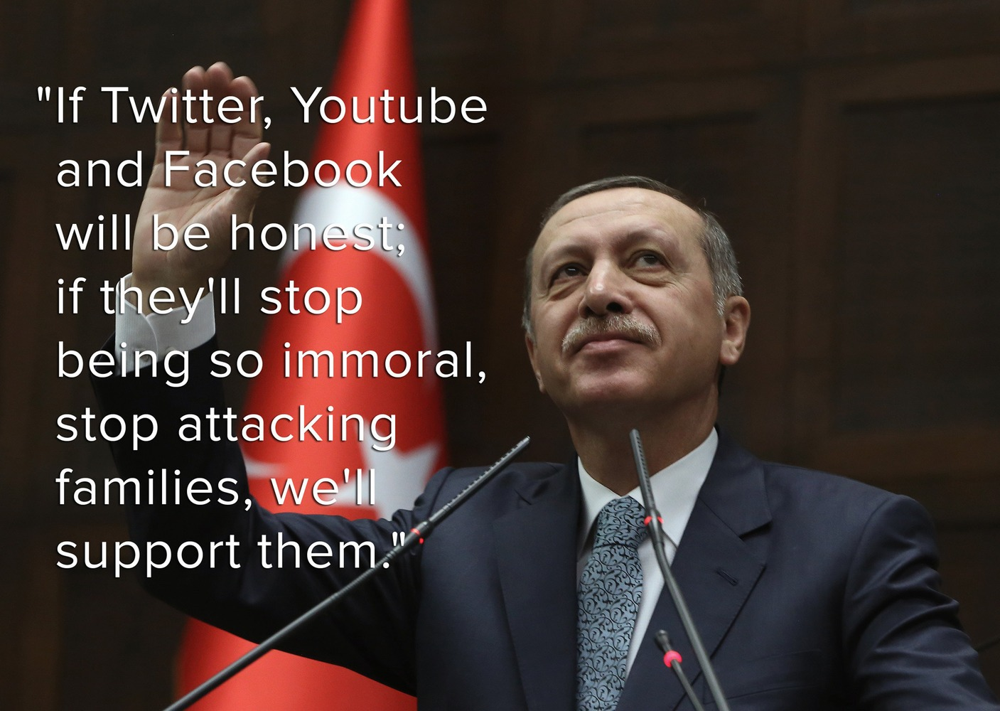 """If Twitter, Youtube & Facebook will be honest; if they'll stop being so immoral, stop attacking families, we'll support them,"" Erdoğan promised according to Zeynep Tufekci, who tweeted the remark March 23."